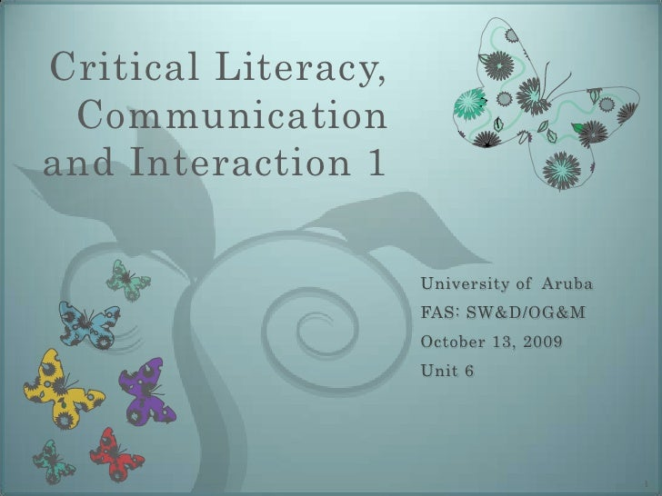Critical Literacy, Communication and Interaction 1<br />University of  Aruba<br />FAS: SW&D/OG&M<br />October 13, 2009<br ...
