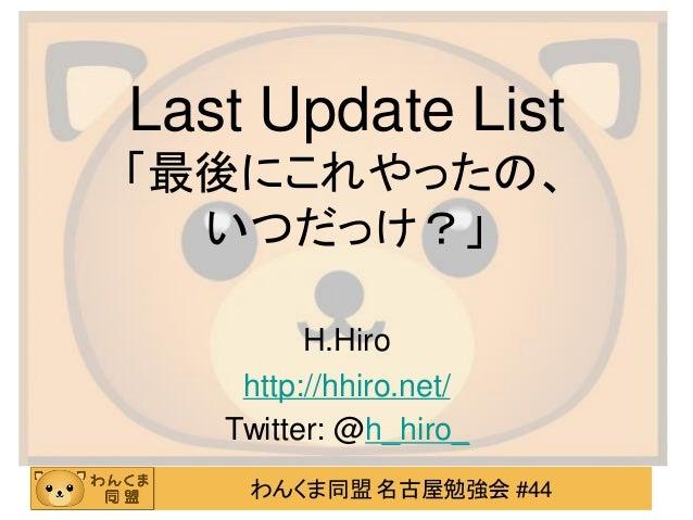 わんくま同盟 名古屋勉強会 #44 Last Update List 「最後にこれやったの、 いつだっけ?」 H.Hiro http://hhiro.net/ Twitter: @h_hiro_