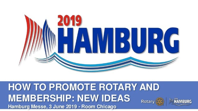 A PAGE FOR BIG BOLDBULLET ITEMS HOW TO PROMOTE ROTARY AND MEMBERSHIP: NEW IDEAS Hamburg Messe, 3 June 2019 - Room Chicago
