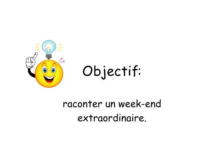 Objectif: raconter un week-end extraordinaire.