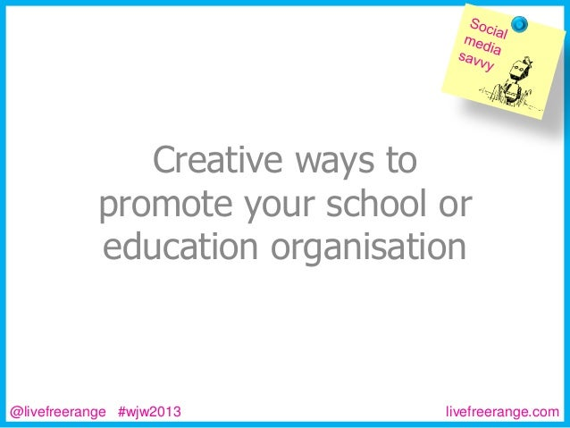 Creative ways to promote your school or education organisation  @livefreerange #wjw2013  livefreerange.com