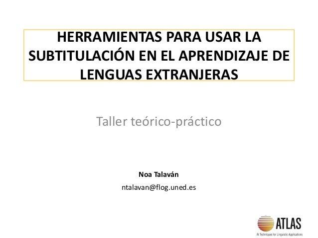 HERRAMIENTAS PARA USAR LA SUBTITULACIÓN EN EL APRENDIZAJE DE LENGUAS EXTRANJERAS Taller teórico-práctico Noa Talaván ntala...