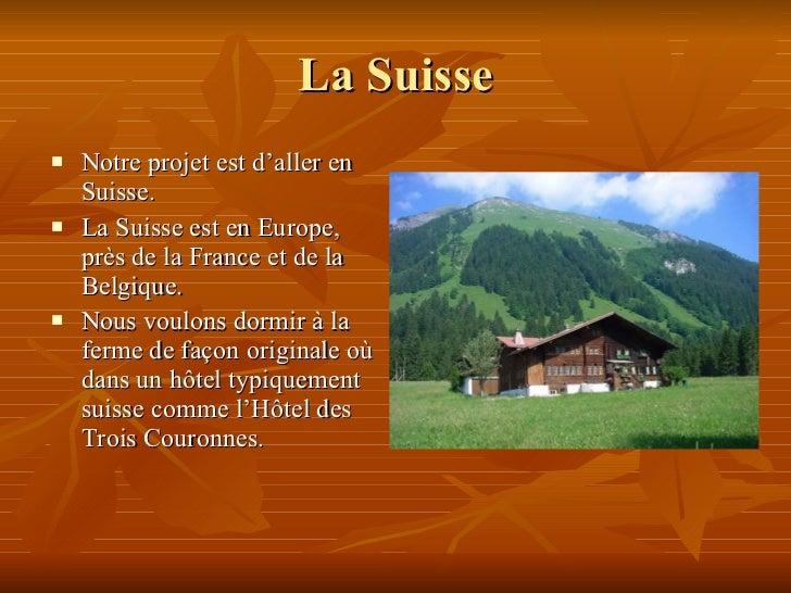La Suisse <ul><li>Notre projet est d'aller en Suisse.  </li></ul><ul><li>La Suisse est en Europe, près de la France et de ...