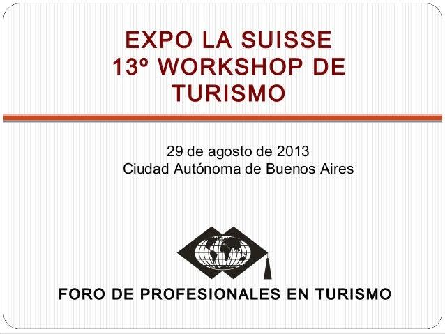 FORO DE PROFESIONALES EN TURISMO EXPO LA SUISSE 13º WORKSHOP DE TURISMO 29 de agosto de 2013 Ciudad Autónoma de Buenos Air...