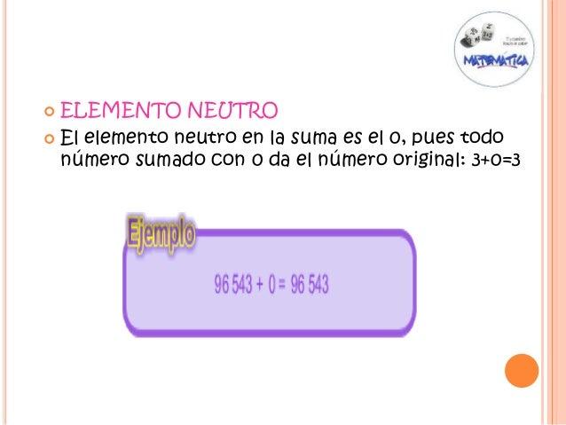  ELEMENTO NEUTRO  El elemento neutro en la suma es el 0, pues todo número sumado con 0 da el número original: 3+0=3
