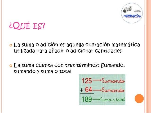¿QUÉ ES?  La suma o adición es aquella operación matemática utilizada para añadir o adicionar cantidades.  La suma cuent...