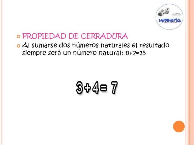  PROPIEDAD DE CERRADURA  Al sumarse dos números naturales el resultado siempre será un número natural: 8+7=15