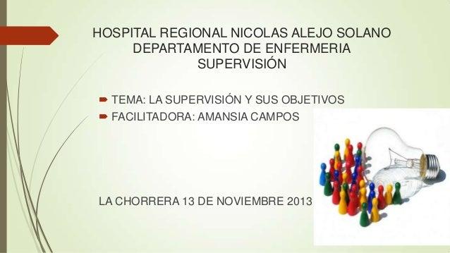 HOSPITAL REGIONAL NICOLAS ALEJO SOLANO DEPARTAMENTO DE ENFERMERIA SUPERVISIÓN  TEMA: LA SUPERVISIÓN Y SUS OBJETIVOS  FAC...