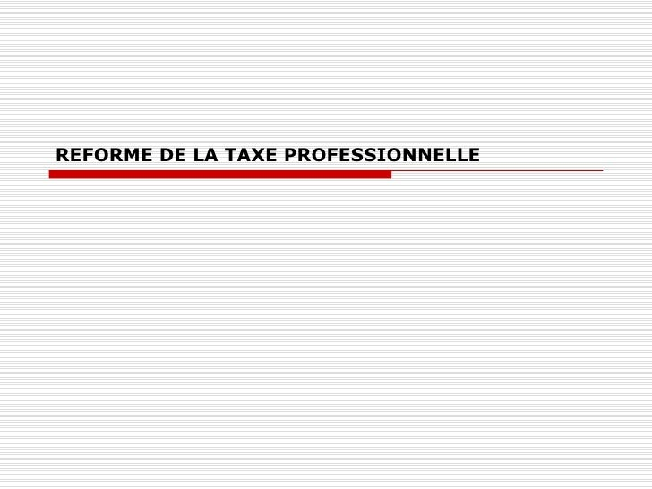 REFORME DE LA TAXE PROFESSIONNELLE