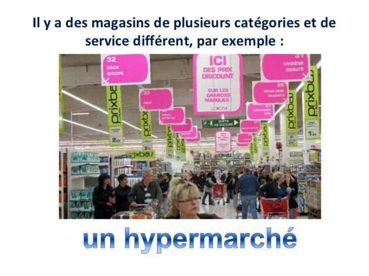 Il y a des magasins de plusieurs catégories et de          service différent, par exemple :