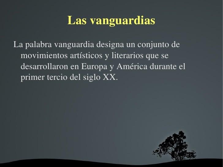 Las vanguardias <ul><li>La palabra vanguardia designa un conjunto de movimientos artísticos y literarios que se desarrolla...