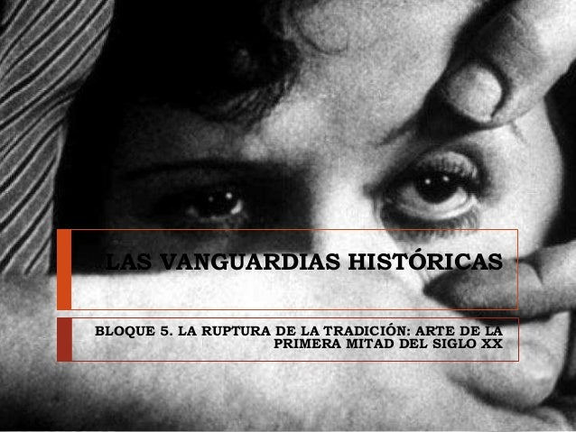 LAS VANGUARDIAS HISTÓRICAS BLOQUE 5. LA RUPTURA DE LA TRADICIÓN: ARTE DE LA PRIMERA MITAD DEL SIGLO XX