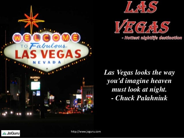 Las Vegas looks the way you'd imagine heaven must look at night. - Chuck Palahniuk http://www.joguru.com