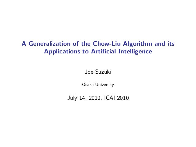 A Generalization of the Chow-Liu Algorithm and its Applications to Artificial Intelligence Joe Suzuki Osaka University July...