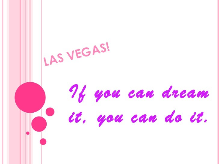 LAS VEGAS!  If you can dream it, you can do it.