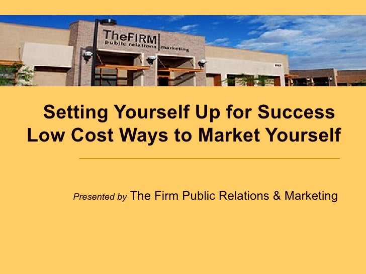Setting Yourself Up for Success  Low Cost Ways to Market Yourself Presented by  The Firm Public Relations & Marketing
