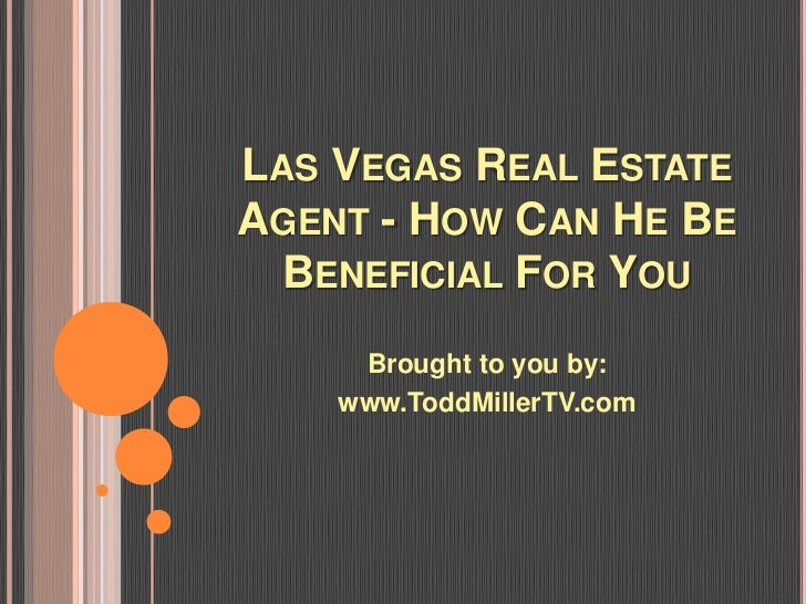 LAS VEGAS REAL ESTATEAGENT - HOW CAN HE BE  BENEFICIAL FOR YOU     Brought to you by:    www.ToddMillerTV.com