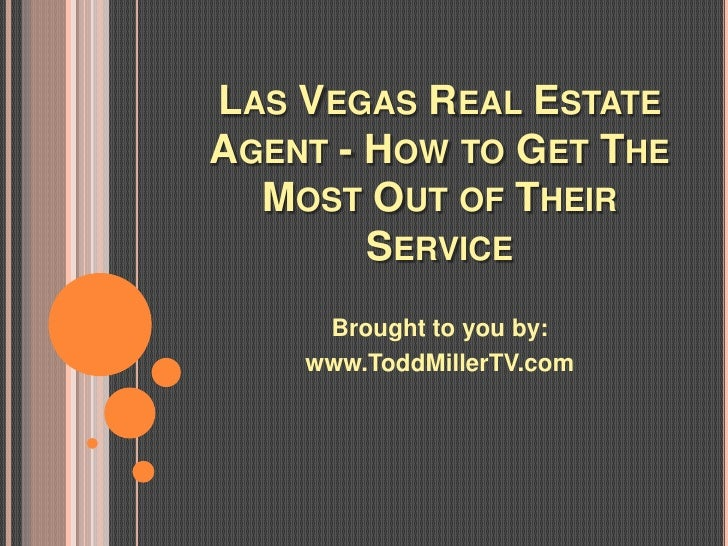 LAS VEGAS REAL ESTATEAGENT - HOW TO GET THE  MOST OUT OF THEIR        SERVICE     Brought to you by:    www.ToddMillerTV.com