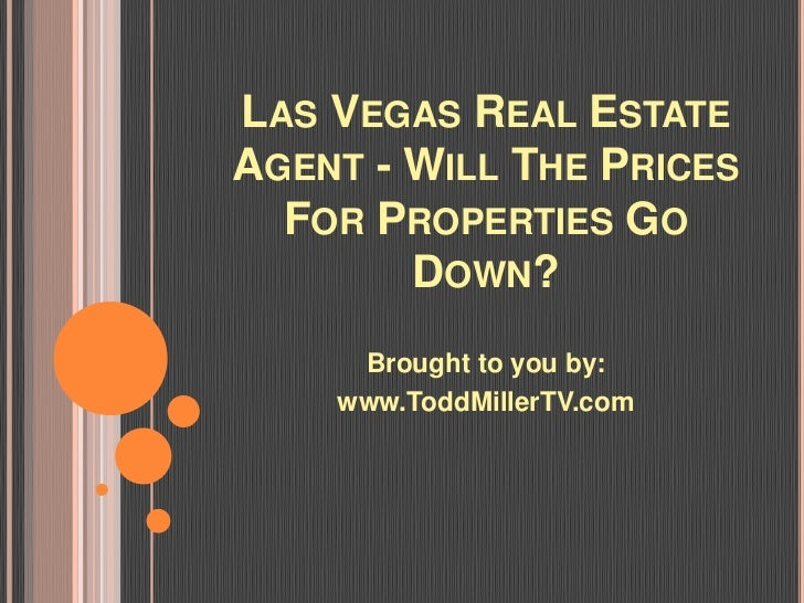 LAS VEGAS REAL ESTATEAGENT - WILL THE PRICES  FOR PROPERTIES GO        DOWN?     Brought to you by:    www.ToddMillerTV.com