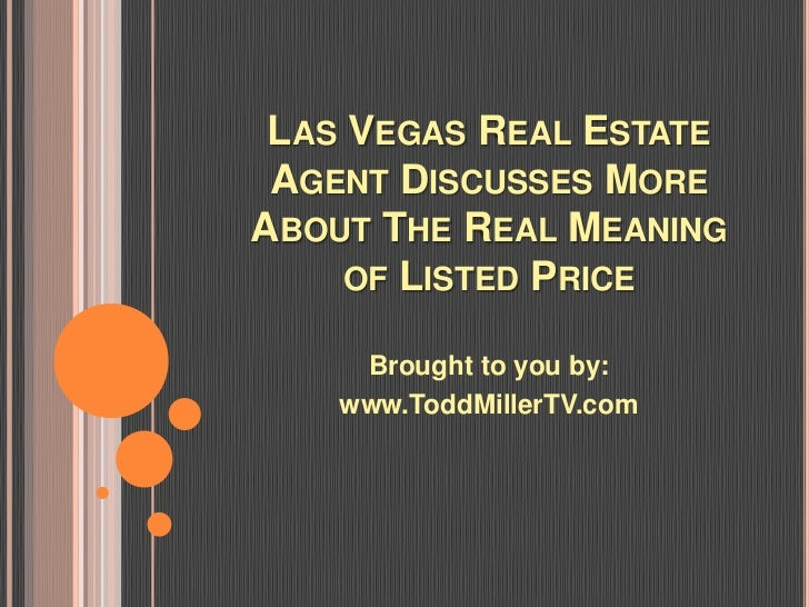 LAS VEGAS REAL ESTATE AGENT DISCUSSES MOREABOUT THE REAL MEANING     OF LISTED PRICE     Brought to you by:    www.ToddMil...