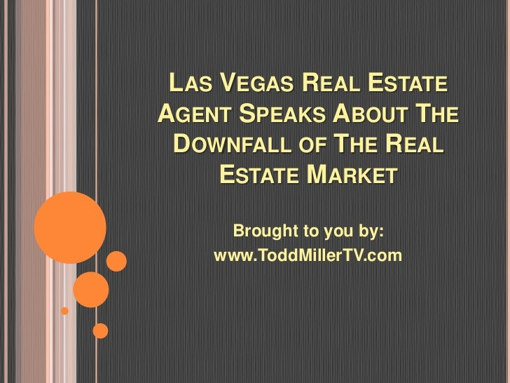 LAS VEGAS REAL ESTATEAGENT SPEAKS ABOUT THE DOWNFALL OF THE REAL     ESTATE MARKET     Brought to you by:    www.ToddMille...