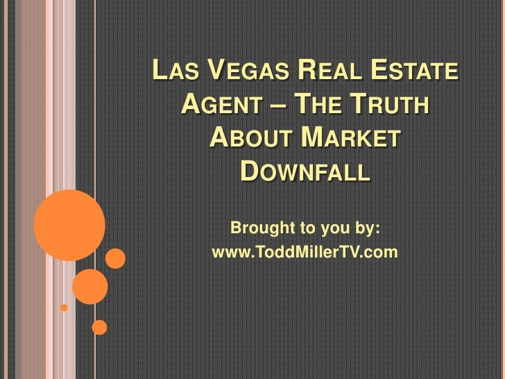 LAS VEGAS REAL ESTATE  AGENT – THE TRUTH    ABOUT MARKET      DOWNFALL     Brought to you by:    www.ToddMillerTV.com