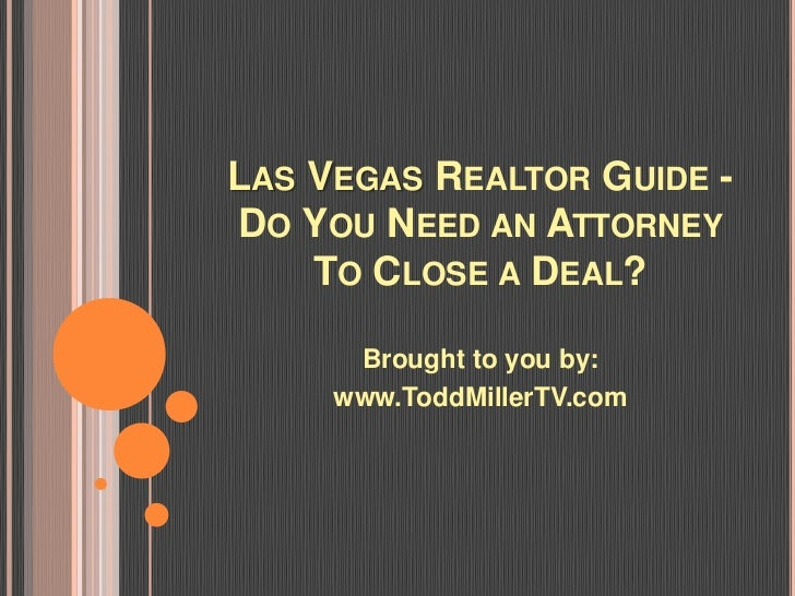 LAS VEGAS REALTOR GUIDE -DO YOU NEED AN ATTORNEY    TO CLOSE A DEAL?      Brought to you by:     www.ToddMillerTV.com