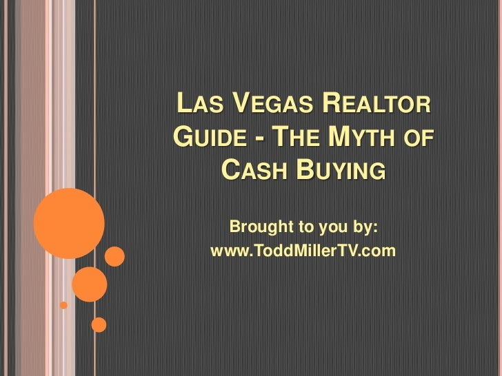 LAS VEGAS REALTORGUIDE - THE MYTH OF   CASH BUYING   Brought to you by:  www.ToddMillerTV.com