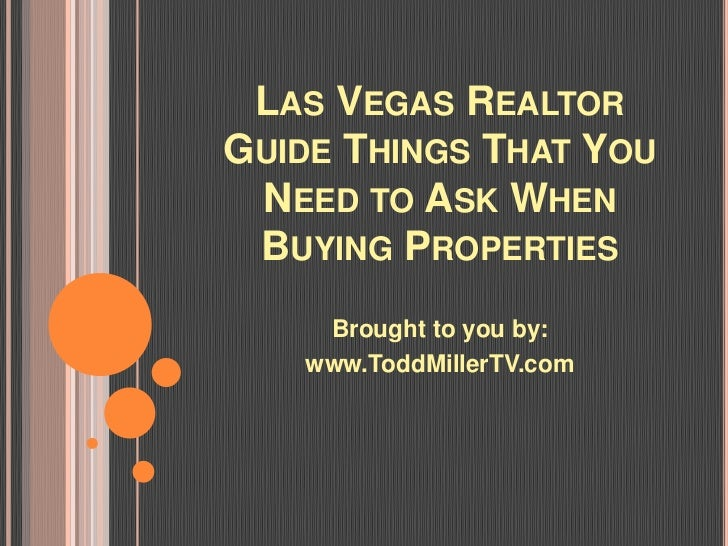 LAS VEGAS REALTORGUIDE THINGS THAT YOU NEED TO ASK WHEN BUYING PROPERTIES    Brought to you by:   www.ToddMillerTV.com
