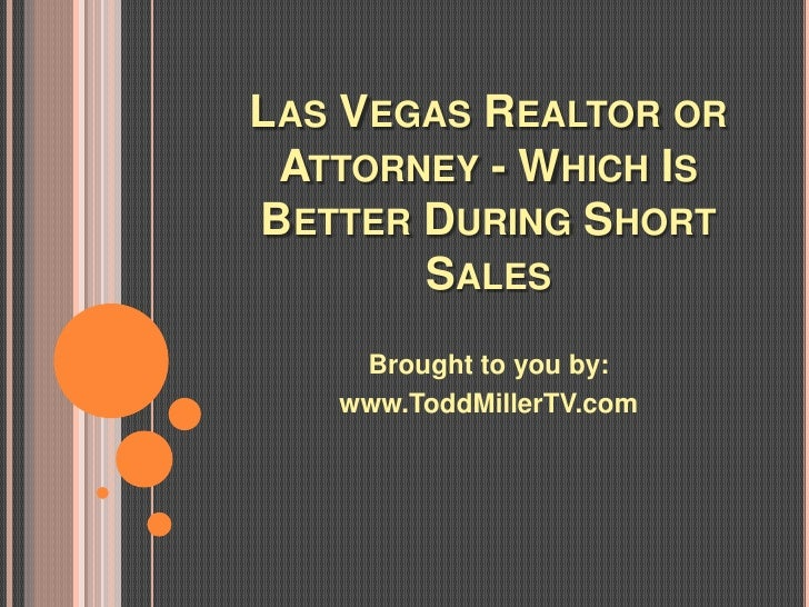 LAS VEGAS REALTOR OR ATTORNEY - WHICH ISBETTER DURING SHORT       SALES    Brought to you by:   www.ToddMillerTV.com