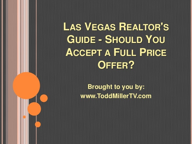 LAS VEGAS REALTORS GUIDE - SHOULD YOUACCEPT A FULL PRICE       OFFER?    Brought to you by:   www.ToddMillerTV.com