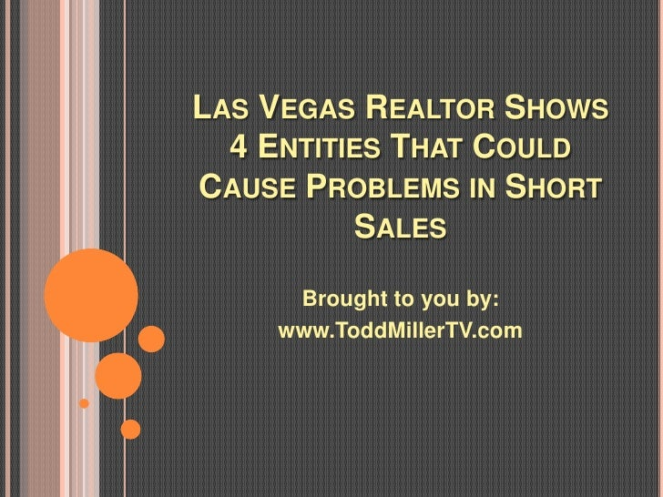 LAS VEGAS REALTOR SHOWS  4 ENTITIES THAT COULDCAUSE PROBLEMS IN SHORT          SALES     Brought to you by:    www.ToddMil...