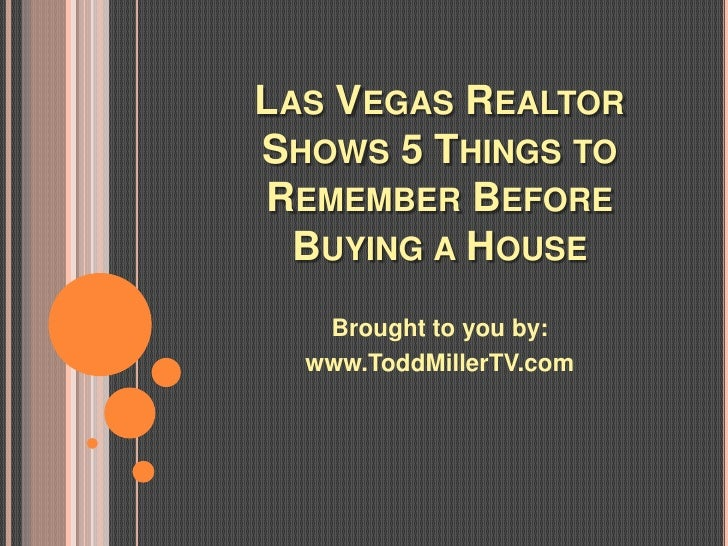 LAS VEGAS REALTORSHOWS 5 THINGS TOREMEMBER BEFORE  BUYING A HOUSE   Brought to you by:  www.ToddMillerTV.com