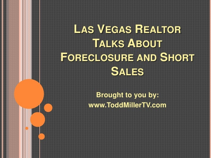 LAS VEGAS REALTOR     TALKS ABOUTFORECLOSURE AND SHORT        SALES     Brought to you by:    www.ToddMillerTV.com