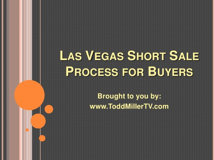 LAS VEGAS SHORT SALE PROCESS FOR BUYERS     Brought to you by:    www.ToddMillerTV.com