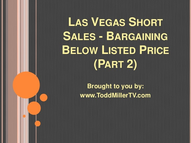 LAS VEGAS SHORTSALES - BARGAININGBELOW LISTED PRICE     (PART 2)    Brought to you by:   www.ToddMillerTV.com