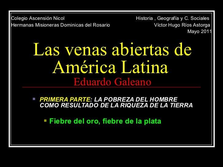 Las venas abiertas de América Latina  Eduardo Galeano <ul><ul><li>PRIMERA PARTE : LA POBREZA DEL HOMBRE COMO RESULTADO DE ...