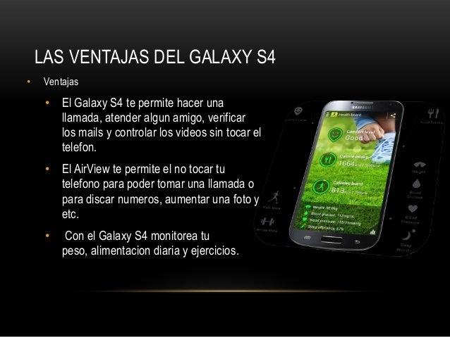 LAS VENTAJAS DEL GALAXY S4• Ventajas• El Galaxy S4 te permite hacer unallamada, atender algun amigo, verificarlos mails y ...