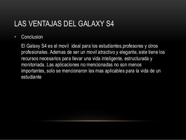 LAS VENTAJAS DEL GALAXY S4• ConclusionEl Galaxy S4 es el movil ideal para los estudiantes,profesores y otrosprofesionales....