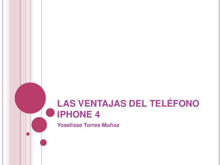 LAS VENTAJAS DEL TELÉFONO IPHONE 4<br />Yoselisse Torres Muñoz<br />