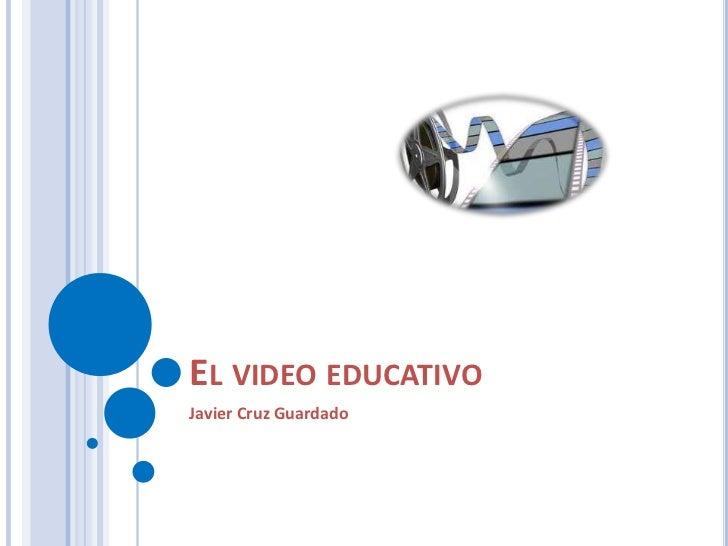 El video educativo<br />Javier Cruz Guardado<br />