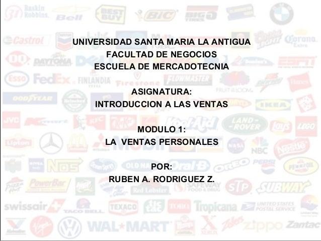 UNIVERSIDAD SANTA MARIA LA ANTIGUA FACULTAD DE NEGOCIOS ESCUELA DE MERCADOTECNIA ASIGNATURA: INTRODUCCION A LAS VENTAS MOD...