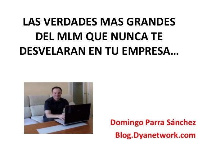 LAS VERDADES MAS GRANDES  DEL MLM QUE NUNCA TE  DESVELARAN EN TU EMPRESA…  Domingo Parra Sánchez  Blog.Dyanetwork.com