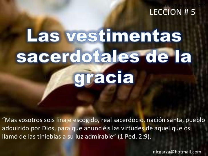 """Para el 30 de abril de 2011<br />LECCION # 5<br />Las vestimentas sacerdotales de la gracia<br />""""Mas vosotros sois linaje..."""