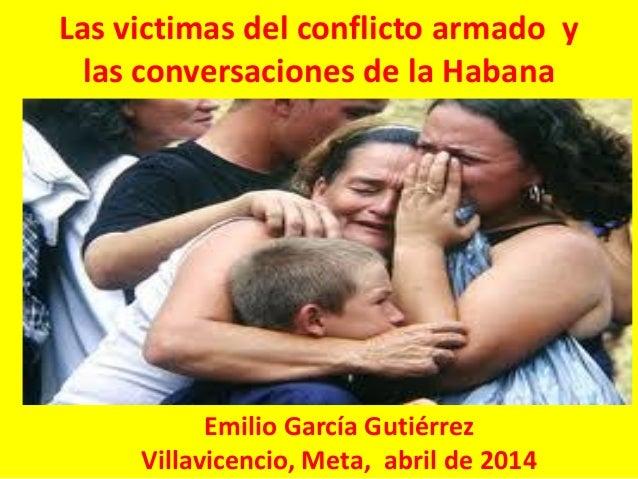 Las victimas del conflicto armado y las conversaciones de la Habana Emilio García Gutiérrez Villavicencio, Meta, abril de ...