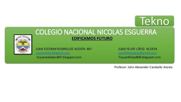 COLEGIO NACIONAL NICOLAS ESGUERRA EDIFICAMOS FUTURO JUAN ESTEBAN RODRIGUEZ ACOSTA- 80? juanesteban@gmail.com ticjuanesteba...