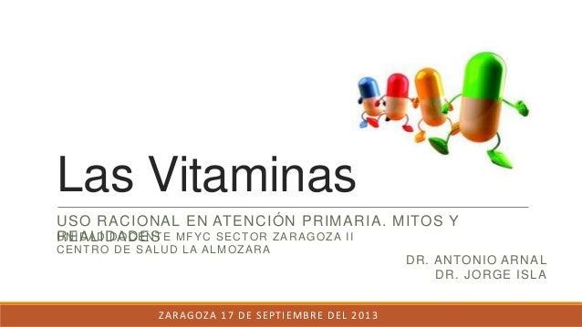 Las Vitaminas USO RACIONAL EN ATENCIÓN PRIMARIA. MITOS Y REALIDADES DR. ANTONIO ARNAL DR. JORGE ISLA UNIDAD DOCENTE MFYC S...