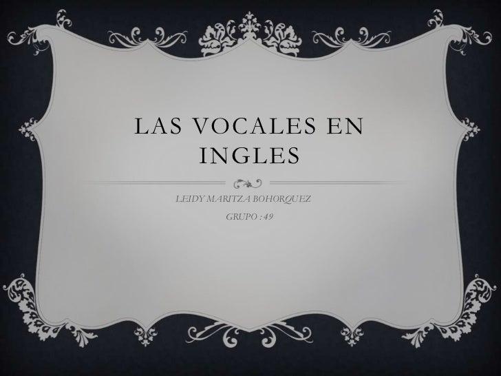 LAS VOCALES EN    INGLES  LEIDY MARITZA BOHORQUEZ          GRUPO : 49