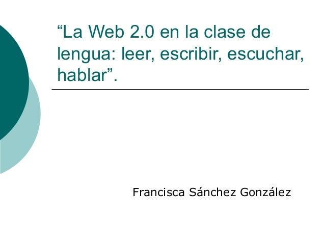 """""""La Web 2.0 en la clase delengua: leer, escribir, escuchar,hablar"""".          Francisca Sánchez González"""