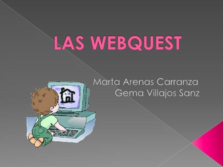 LAS WEBQUEST <br />                       Marta Arenas Carranza<br />                                Gema Villajos Sanz<br />